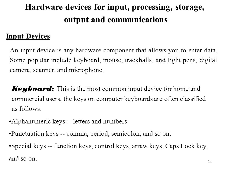 Hardware devices for input, processing, storage, output and communications Input Devices An input device is any hardware component that allows you to enter data, Some popular include keyboard, mouse, trackballs, and light pens, digital camera, scanner, and microphone.