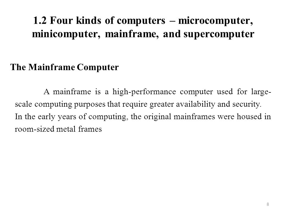 1.2 Four kinds of computers – microcomputer, minicomputer, mainframe, and supercomputer 8 The Mainframe Computer A mainframe is a high-performance computer used for large- scale computing purposes that require greater availability and security.