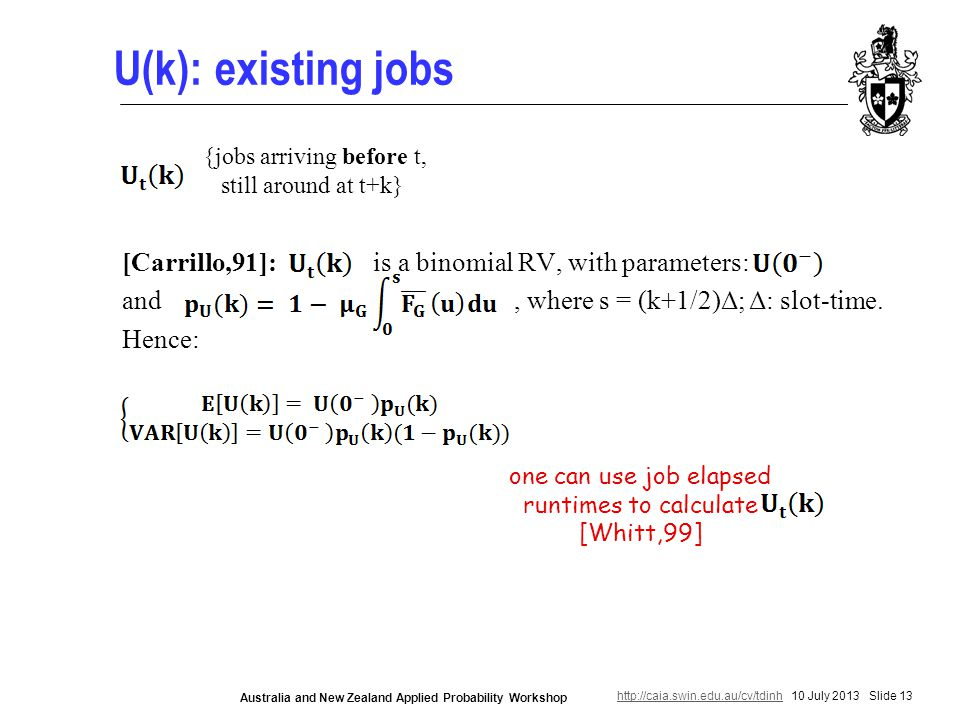 http://caia.swin.edu.au/cv/tdinhhttp://caia.swin.edu.au/cv/tdinh 10 July 2013 Slide 13 Australia and New Zealand Applied Probability Workshop U(k): existing jobs [Carrillo,91]: is a binomial RV, with parameters: and, where s = (k+1/2)Δ; Δ: slot-time.