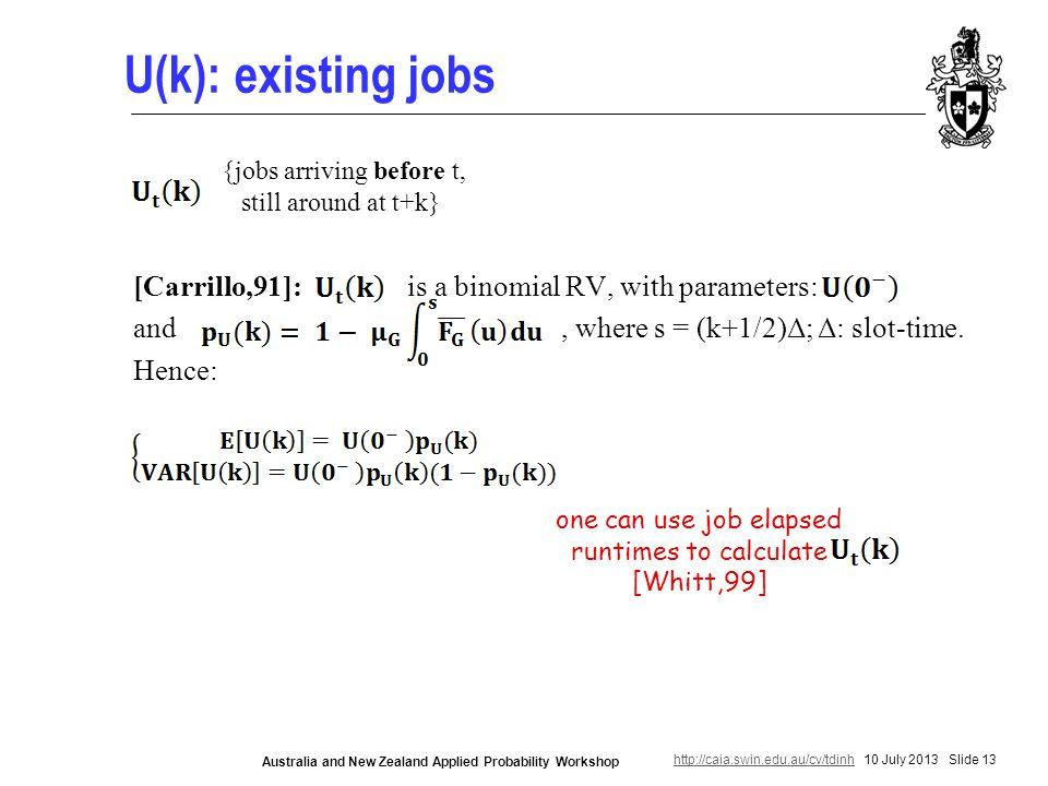 http://caia.swin.edu.au/cv/tdinhhttp://caia.swin.edu.au/cv/tdinh 10 July 2013 Slide 13 Australia and New Zealand Applied Probability Workshop U(k): existing jobs [Carrillo,91]: is a binomial RV, with parameters: and, where s = (k+1/2)Δ; Δ: slot-time.