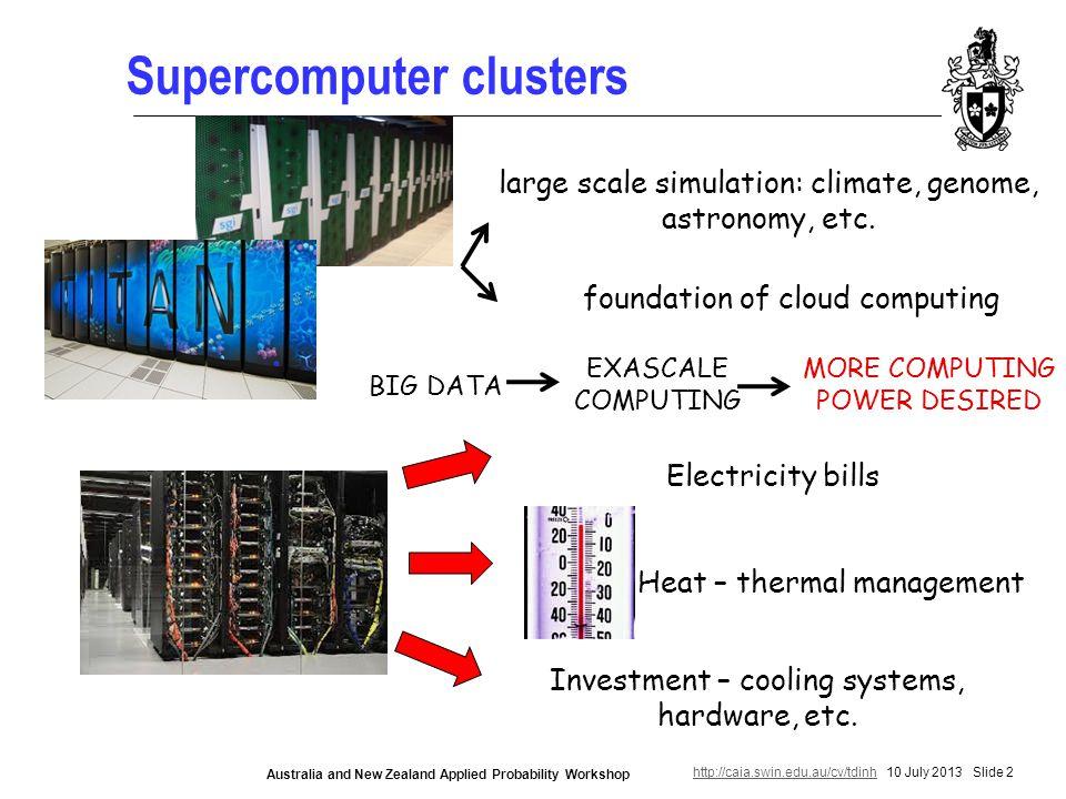 http://caia.swin.edu.au/cv/tdinhhttp://caia.swin.edu.au/cv/tdinh 10 July 2013 Slide 2 Australia and New Zealand Applied Probability Workshop Supercomputer clusters large scale simulation: climate, genome, astronomy, etc.