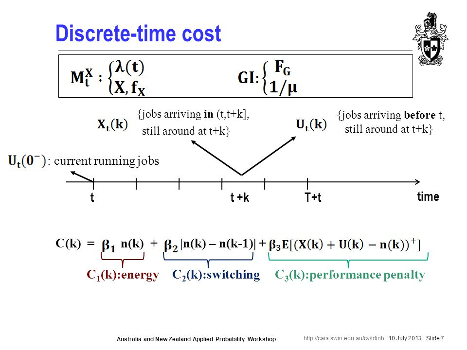 http://caia.swin.edu.au/cv/tdinhhttp://caia.swin.edu.au/cv/tdinh 10 July 2013 Slide 7 Australia and New Zealand Applied Probability Workshop Discrete-time cost time T+tt : current running jobs t +k {jobs arriving in (t,t+k], still around at t+k} {jobs arriving before t, still around at t+k} C(k) = n(k) + |n(k) – n(k-1)| + C 1 (k):energyC 3 (k):performance penaltyC 2 (k):switching