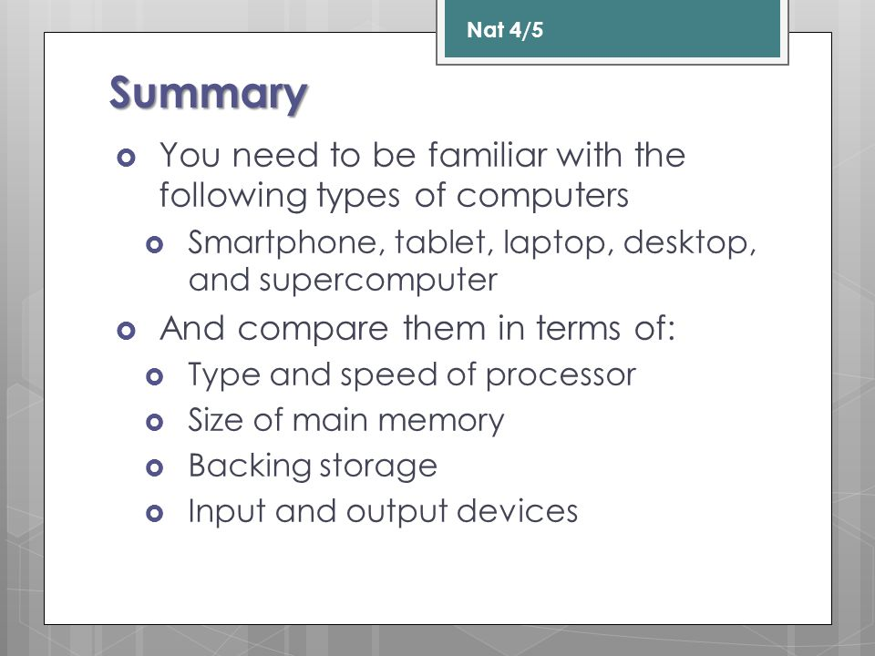 Summary  You need to be familiar with the following types of computers  Smartphone, tablet, laptop, desktop, and supercomputer  And compare them in terms of:  Type and speed of processor  Size of main memory  Backing storage  Input and output devices Nat 4/5