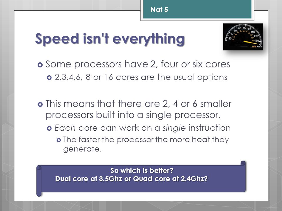 Speed isn t everything  Some processors have 2, four or six cores  2,3,4,6, 8 or 16 cores are the usual options  This means that there are 2, 4 or 6 smaller processors built into a single processor.