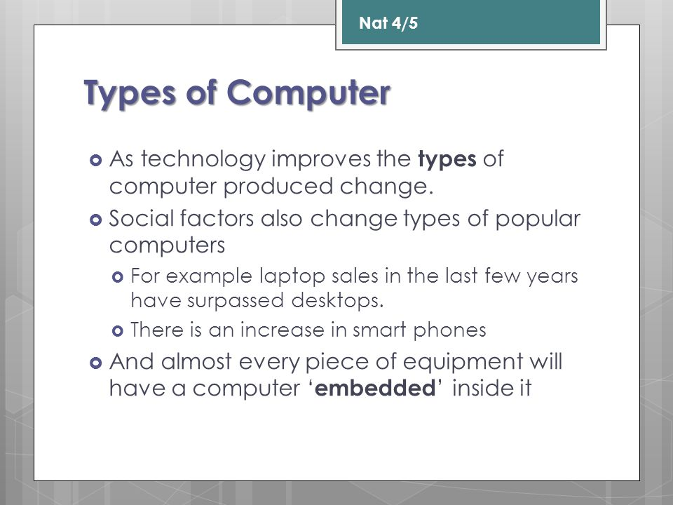 Types of Computer  As technology improves the types of computer produced change.  Social factors also change types of popular computers  For exampl