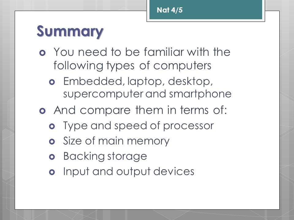 Summary  You need to be familiar with the following types of computers  Embedded, laptop, desktop, supercomputer and smartphone  And compare them in terms of:  Type and speed of processor  Size of main memory  Backing storage  Input and output devices Nat 4/5