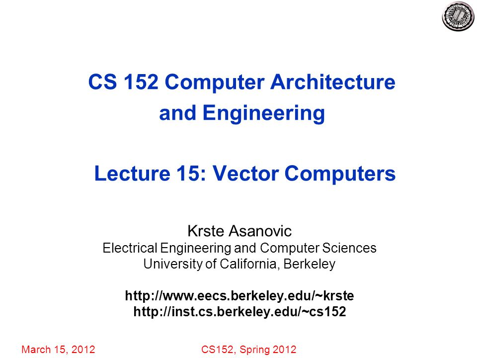 March 15, 2012CS152, Spring 2012 CS 152 Computer Architecture and Engineering Lecture 15: Vector Computers Krste Asanovic Electrical Engineering and Computer Sciences University of California, Berkeley http://www.eecs.berkeley.edu/~krste http://inst.cs.berkeley.edu/~cs152