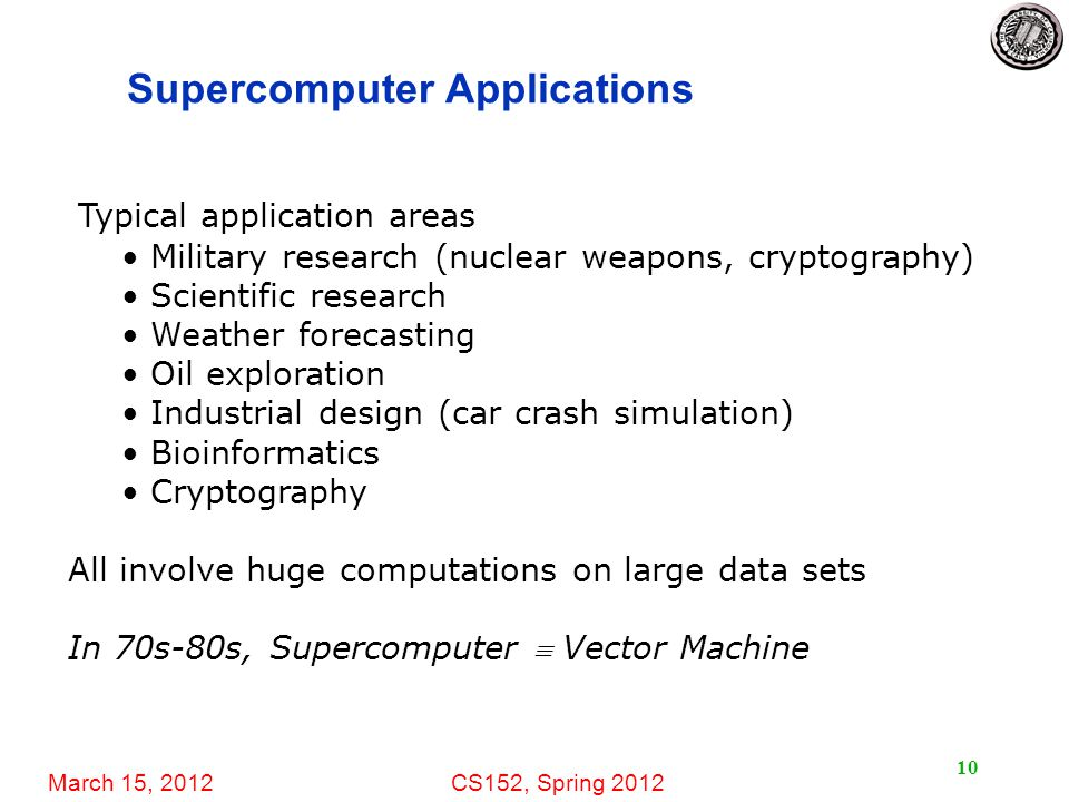 March 15, 2012CS152, Spring 2012 10 Supercomputer Applications Typical application areas Military research (nuclear weapons, cryptography) Scientific research Weather forecasting Oil exploration Industrial design (car crash simulation) Bioinformatics Cryptography All involve huge computations on large data sets In 70s-80s, Supercomputer  Vector Machine