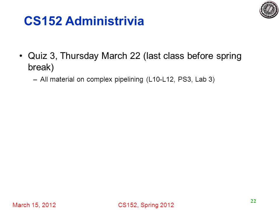March 15, 2012CS152, Spring 2012 22 CS152 Administrivia Quiz 3, Thursday March 22 (last class before spring break) –All material on complex pipelining
