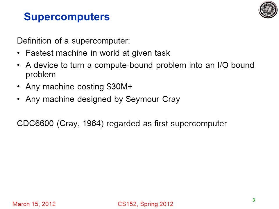 March 15, 2012CS152, Spring 2012 3 Supercomputers Definition of a supercomputer: Fastest machine in world at given task A device to turn a compute-bou