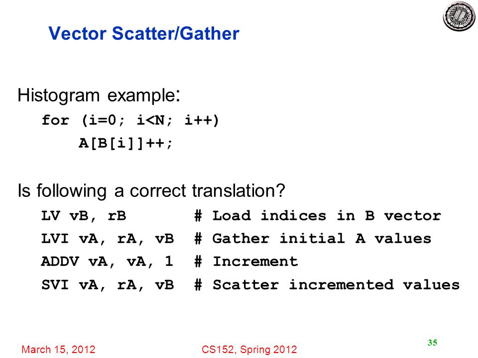 March 15, 2012CS152, Spring 2012 35 Vector Scatter/Gather Histogram example : for (i=0; i<N; i++) A[B[i]]++; Is following a correct translation.