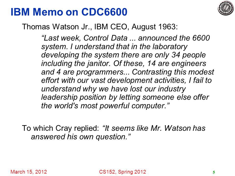 March 15, 2012CS152, Spring 2012 5 IBM Memo on CDC6600 Thomas Watson Jr., IBM CEO, August 1963: Last week, Control Data...