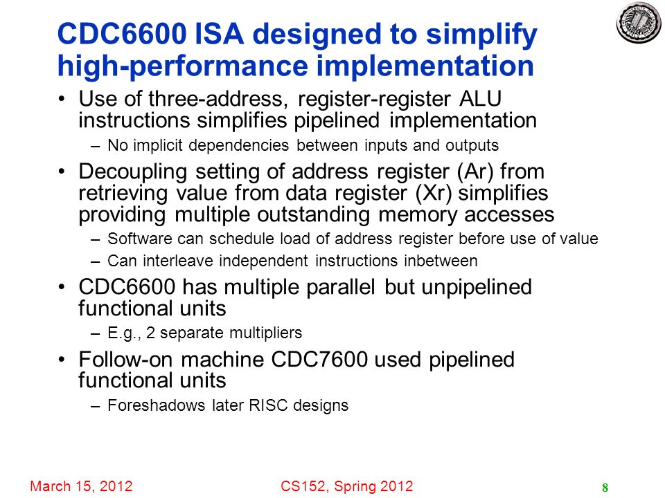 March 15, 2012CS152, Spring 2012 8 CDC6600 ISA designed to simplify high-performance implementation Use of three-address, register-register ALU instructions simplifies pipelined implementation –No implicit dependencies between inputs and outputs Decoupling setting of address register (Ar) from retrieving value from data register (Xr) simplifies providing multiple outstanding memory accesses –Software can schedule load of address register before use of value –Can interleave independent instructions inbetween CDC6600 has multiple parallel but unpipelined functional units –E.g., 2 separate multipliers Follow-on machine CDC7600 used pipelined functional units –Foreshadows later RISC designs