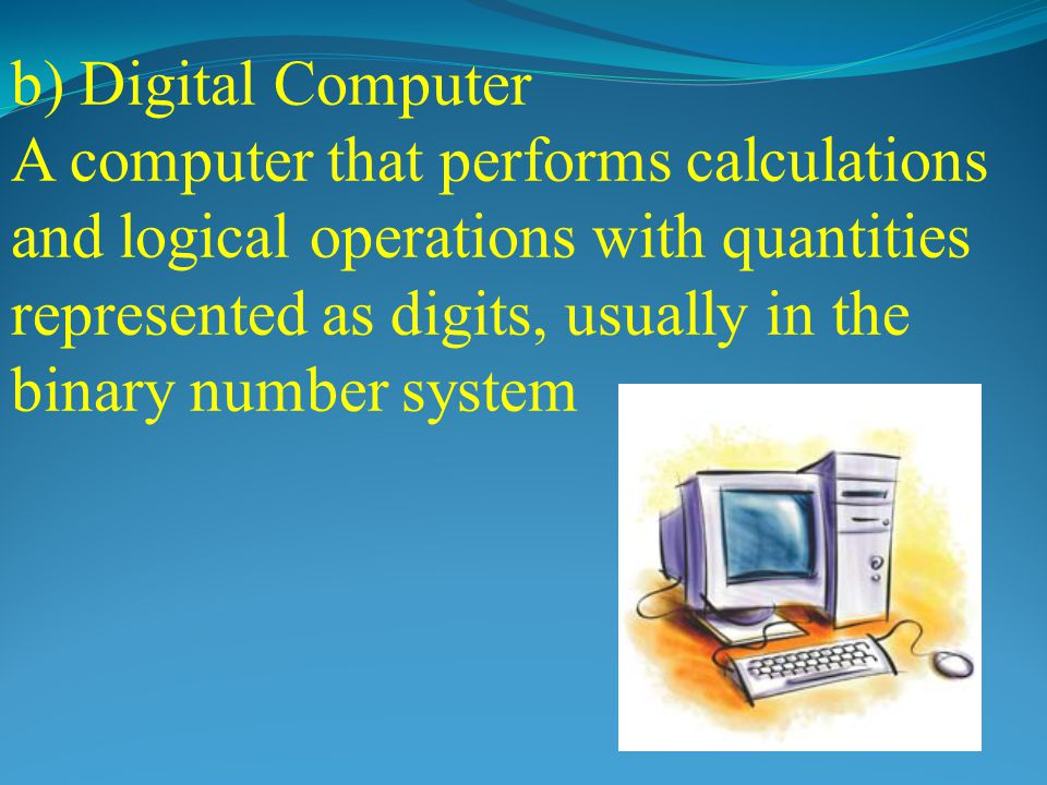 Types of Computer On the basis of working principle a) Analog Computer An analog computer (spelt analogue in British English) is a form of computer that uses continuous physical phenomena such as electrical, mechanical, to model the problem being solved