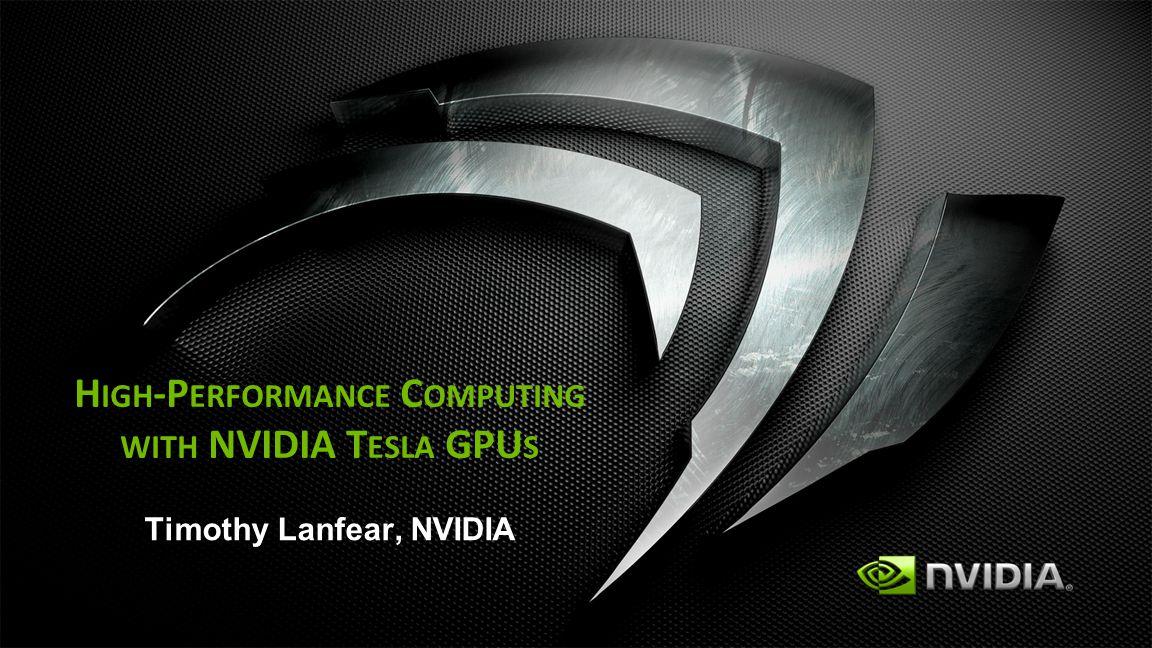 H IGH -P ERFORMANCE C OMPUTING WITH NVIDIA T ESLA GPU S Timothy Lanfear, NVIDIA