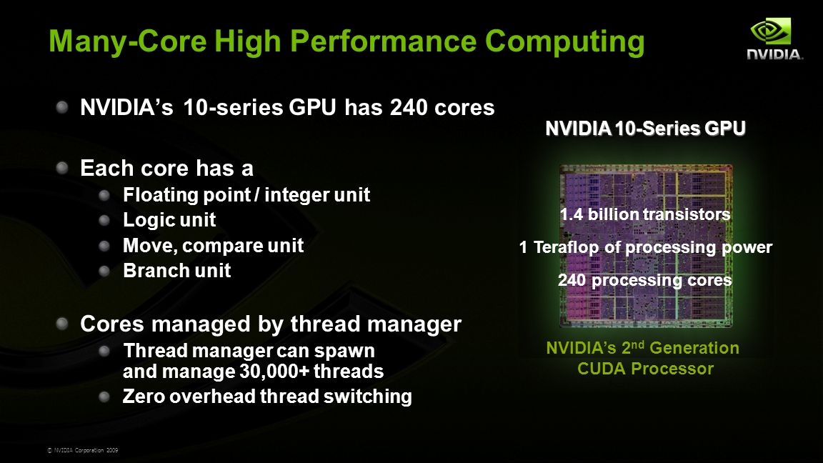 © NVIDIA Corporation 2009 Many-Core High Performance Computing NVIDIA's 10-series GPU has 240 cores Each core has a Floating point / integer unit Logic unit Move, compare unit Branch unit Cores managed by thread manager Thread manager can spawn and manage 30,000+ threads Zero overhead thread switching 1.4 billion transistors 1 Teraflop of processing power 240 processing cores NVIDIA 10-Series GPU NVIDIA's 2 nd Generation CUDA Processor