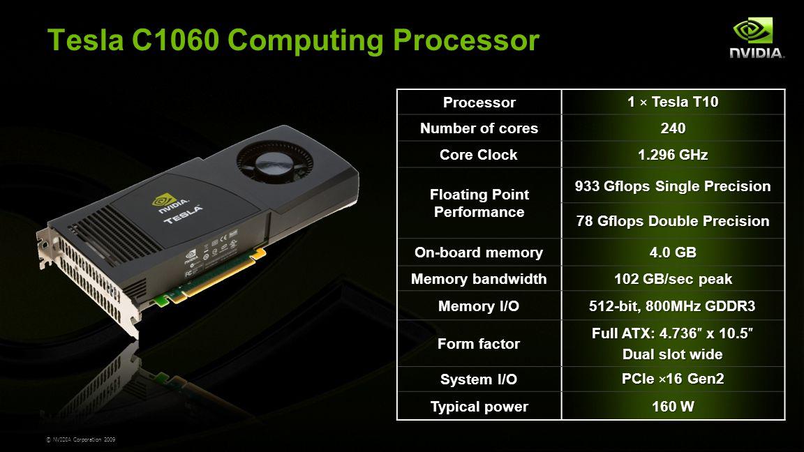 © NVIDIA Corporation 2009 Tesla C1060 Computing Processor Processor 1 Tesla T10 1 × Tesla T10 Number of cores240 Core Clock 1.296 GHz Floating Point Performance 933 Gflops Single Precision 78 Gflops Double Precision On-board memory 4.0 GB Memory bandwidth 102 GB/sec peak Memory I/O 512-bit, 800MHz GDDR3 Form factor Full ATX: 4.736 x 10.5 Full ATX: 4.736″ x 10.5″ Dual slot wide System I/O PCIe 16 Gen2 PCIe × 16 Gen2 Typical power 160 W