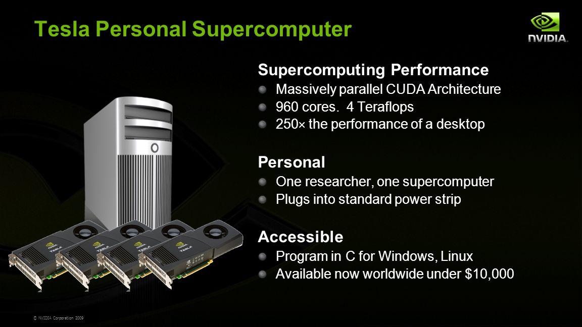 © NVIDIA Corporation 2009 Tesla Personal Supercomputer Supercomputing Performance Massively parallel CUDA Architecture 960 cores.