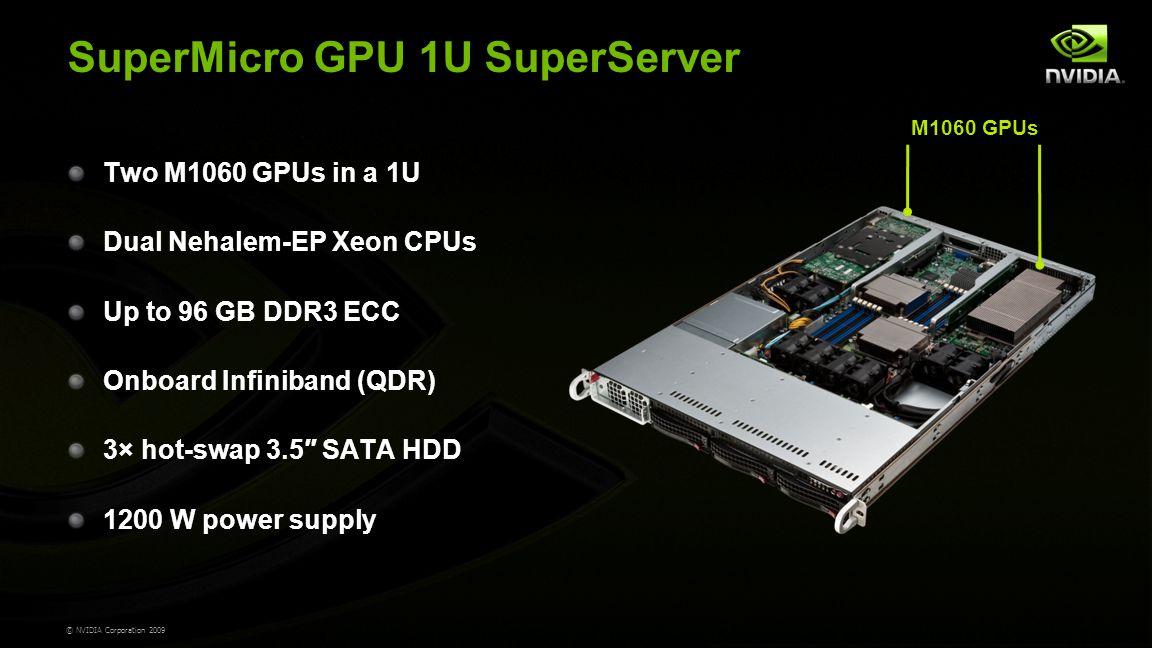 © NVIDIA Corporation 2009 SuperMicro GPU 1U SuperServer Two M1060 GPUs in a 1U Dual Nehalem-EP Xeon CPUs Up to 96 GB DDR3 ECC Onboard Infiniband (QDR) 3× hot-swap 3.5″ SATA HDD 1200 W power supply M1060 GPUs
