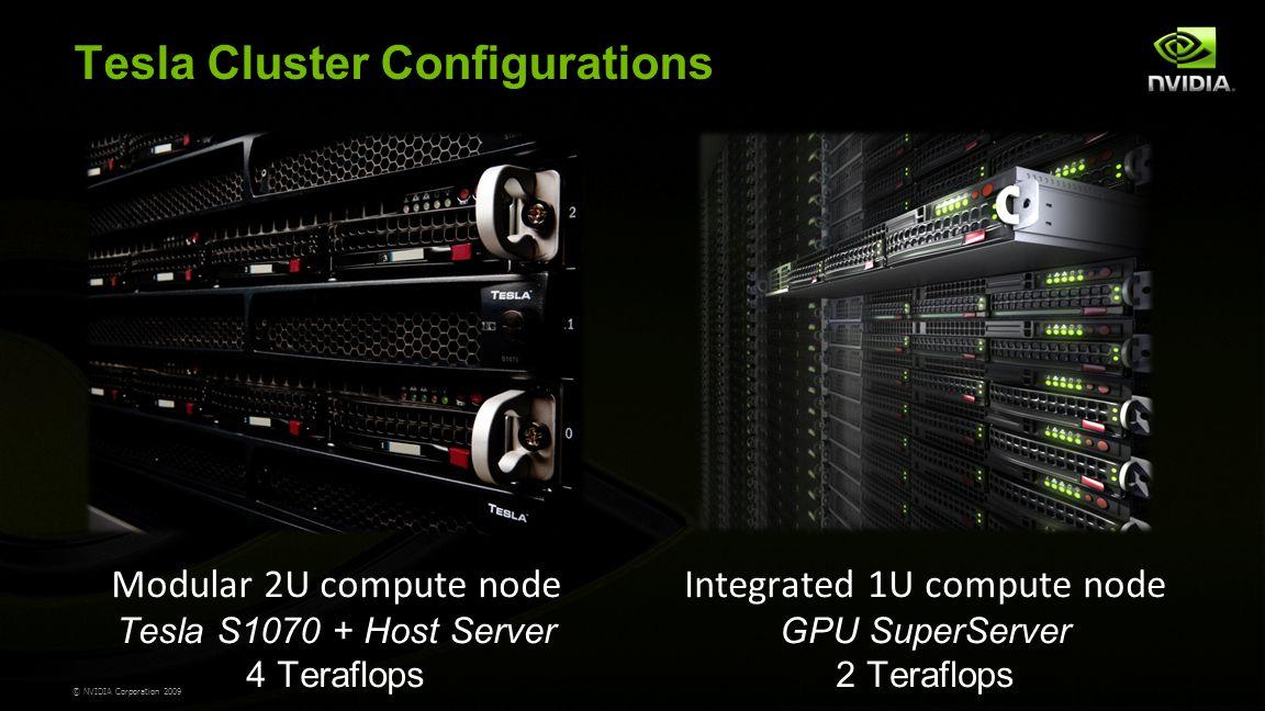 © NVIDIA Corporation 2009 Tesla Cluster Configurations Modular 2U compute node Tesla S1070 + Host Server 4 Teraflops Integrated 1U compute node GPU SuperServer 2 Teraflops