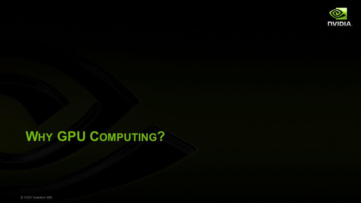 © NVIDIA Corporation 2009 W HY GPU C OMPUTING