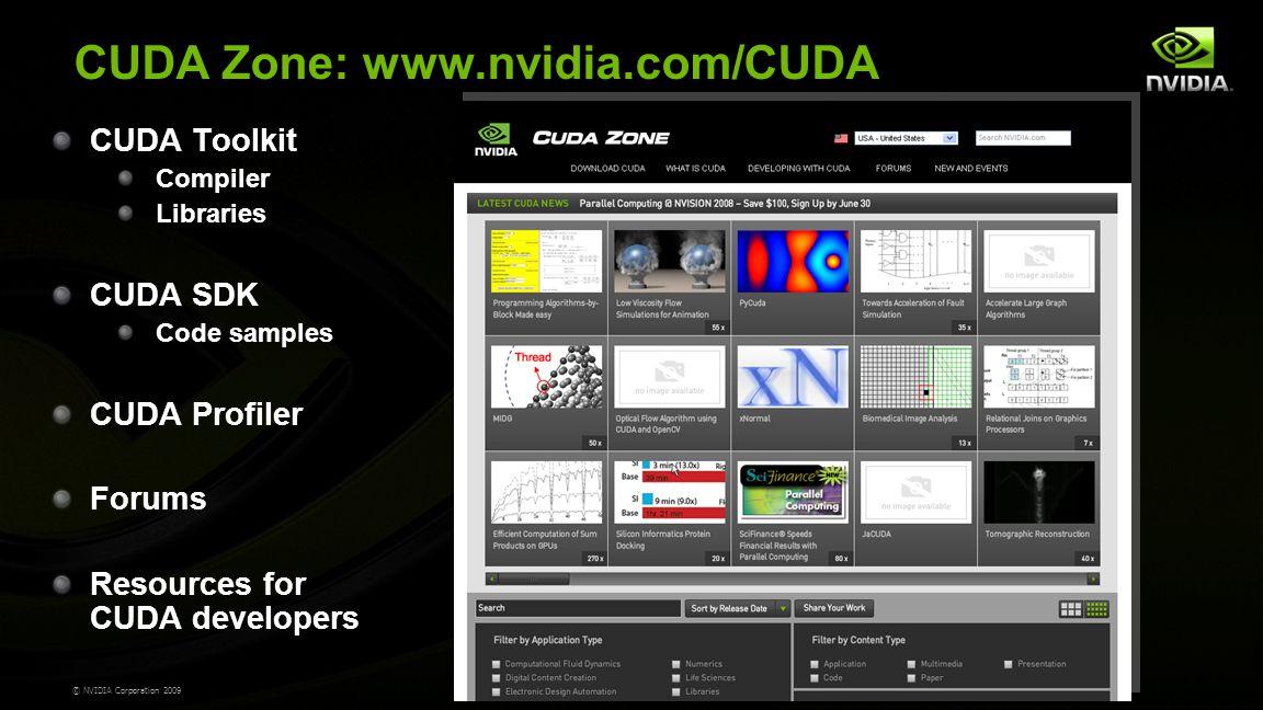 © NVIDIA Corporation 2009 CUDA Zone: www.nvidia.com/CUDA CUDA Toolkit Compiler Libraries CUDA SDK Code samples CUDA Profiler Forums Resources for CUDA developers