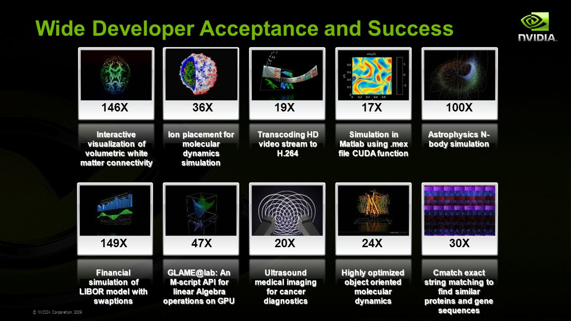 © NVIDIA Corporation 2009 Wide Developer Acceptance and Success 146X Interactive visualization of volumetric white matter connectivity 36X Ion placement for molecular dynamics simulation 19X Transcoding HD video stream to H.264 17X Simulation in Matlab using.mex file CUDA function 100X Astrophysics N- body simulation 149X Financial simulation of LIBOR model with swaptions 47X GLAME@lab: An M-script API for linear Algebra operations on GPU 20X Ultrasound medical imaging for cancer diagnostics 24X Highly optimized object oriented molecular dynamics 30X Cmatch exact string matching to find similar proteins and gene sequences