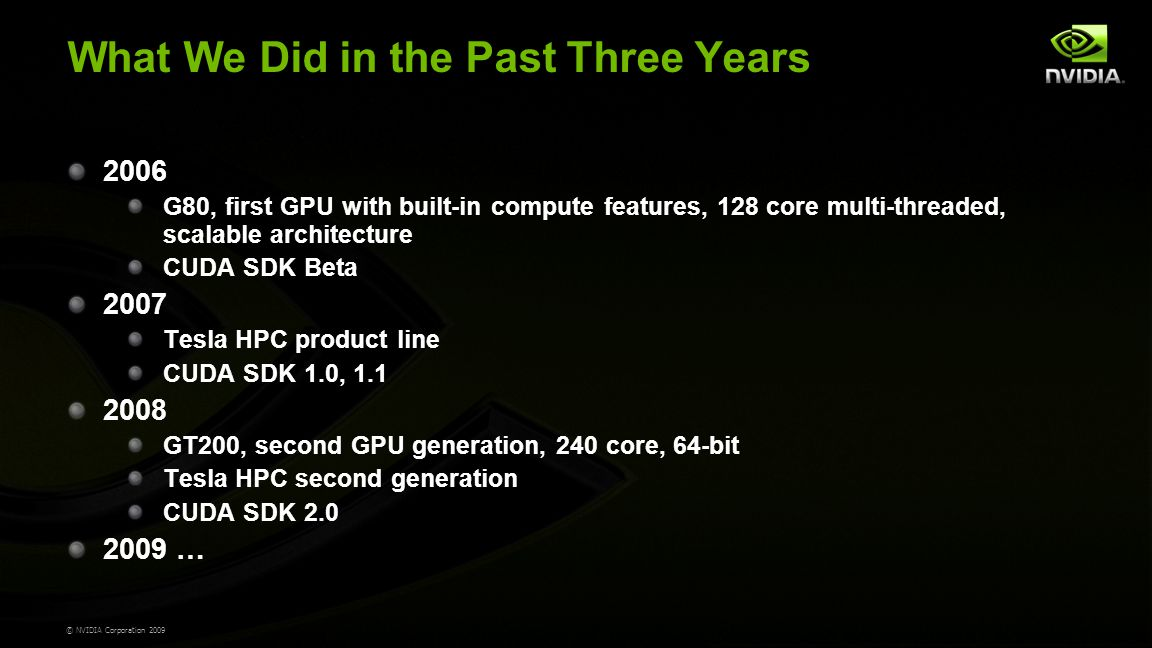 © NVIDIA Corporation 2009 What We Did in the Past Three Years 2006 G80, first GPU with built-in compute features, 128 core multi-threaded, scalable architecture CUDA SDK Beta 2007 Tesla HPC product line CUDA SDK 1.0, 1.1 2008 GT200, second GPU generation, 240 core, 64-bit Tesla HPC second generation CUDA SDK 2.0 2009 …