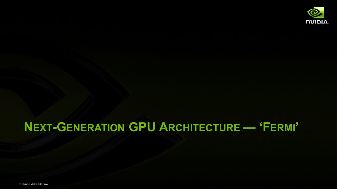 © NVIDIA Corporation 2009 N EXT -G ENERATION GPU A RCHITECTURE — 'F ERMI '