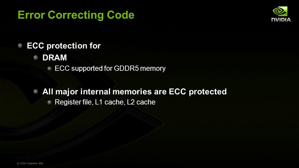 © NVIDIA Corporation 2009 Error Correcting Code ECC protection for DRAM ECC supported for GDDR5 memory All major internal memories are ECC protected Register file, L1 cache, L2 cache