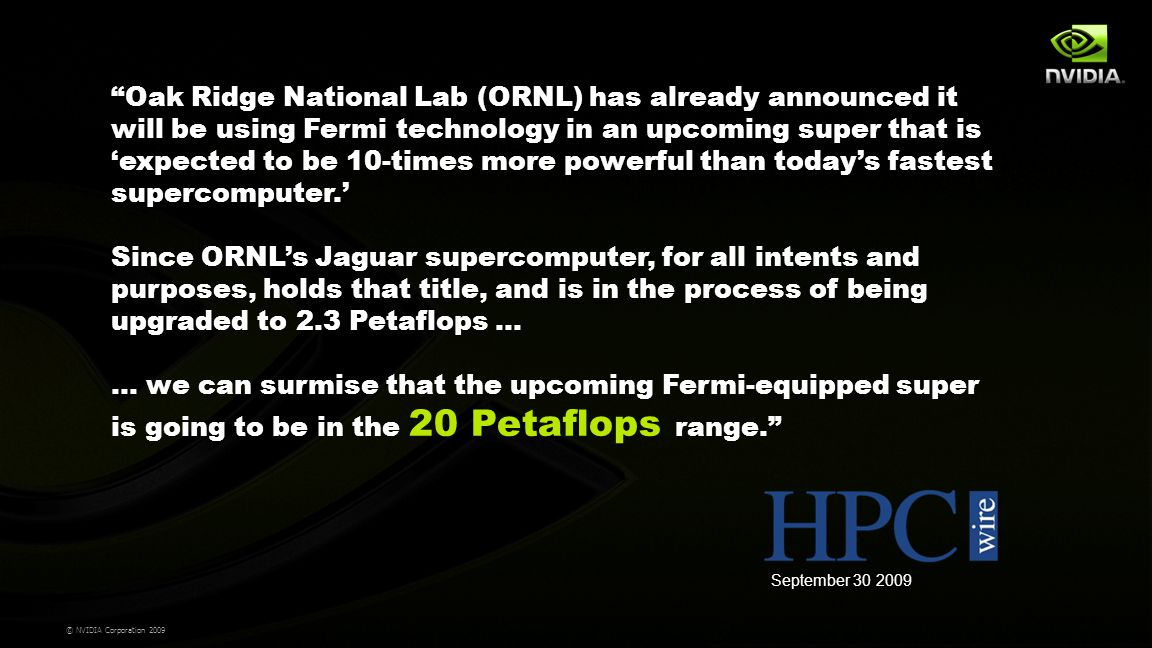 © NVIDIA Corporation 2009 Oak Ridge National Lab (ORNL) has already announced it will be using Fermi technology in an upcoming super that is 'expected to be 10-times more powerful than today's fastest supercomputer.' Since ORNL's Jaguar supercomputer, for all intents and purposes, holds that title, and is in the process of being upgraded to 2.3 Petaflops … … we can surmise that the upcoming Fermi-equipped super is going to be in the 20 Petaflops range. September 30 2009