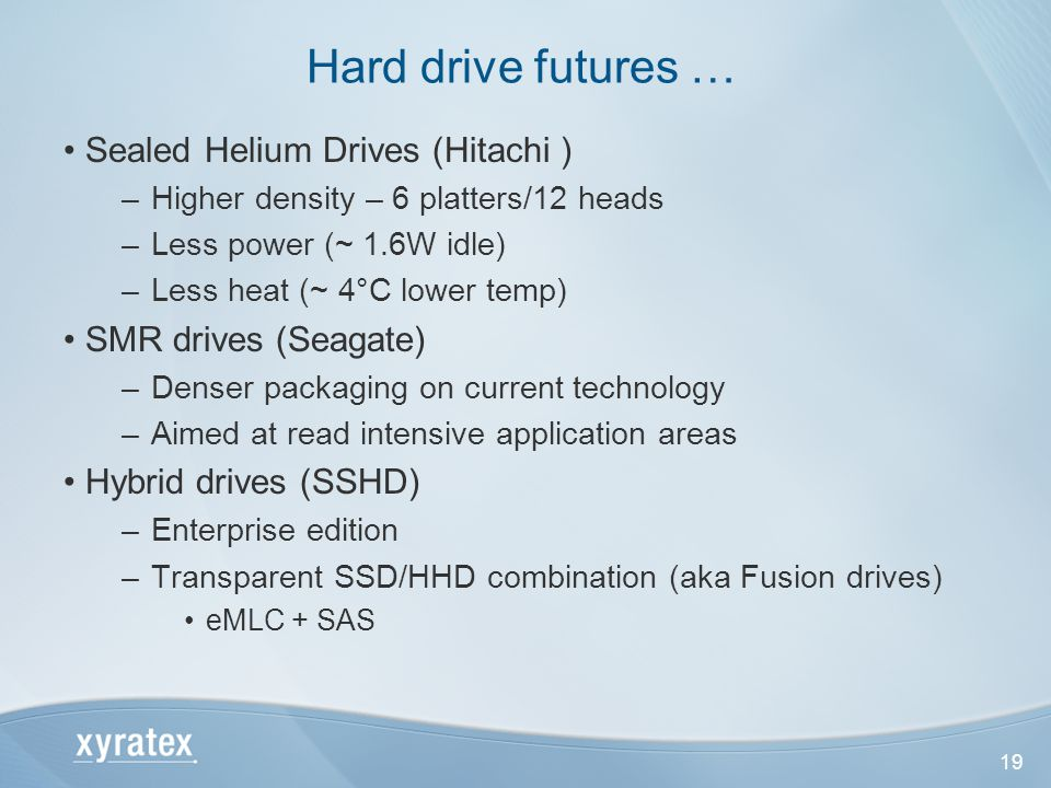 19 Sealed Helium Drives (Hitachi ) –Higher density – 6 platters/12 heads –Less power (~ 1.6W idle) –Less heat (~ 4°C lower temp) SMR drives (Seagate) –Denser packaging on current technology –Aimed at read intensive application areas Hybrid drives (SSHD) –Enterprise edition –Transparent SSD/HHD combination (aka Fusion drives) eMLC + SAS Hard drive futures …