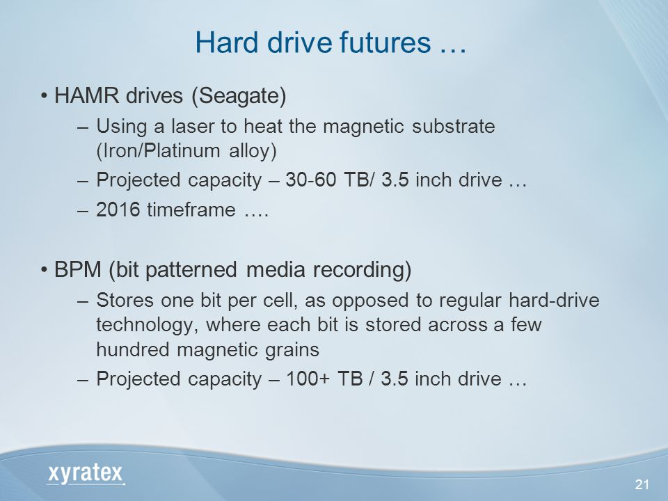 21 HAMR drives (Seagate) –Using a laser to heat the magnetic substrate (Iron/Platinum alloy) –Projected capacity – 30-60 TB/ 3.5 inch drive … –2016 timeframe ….