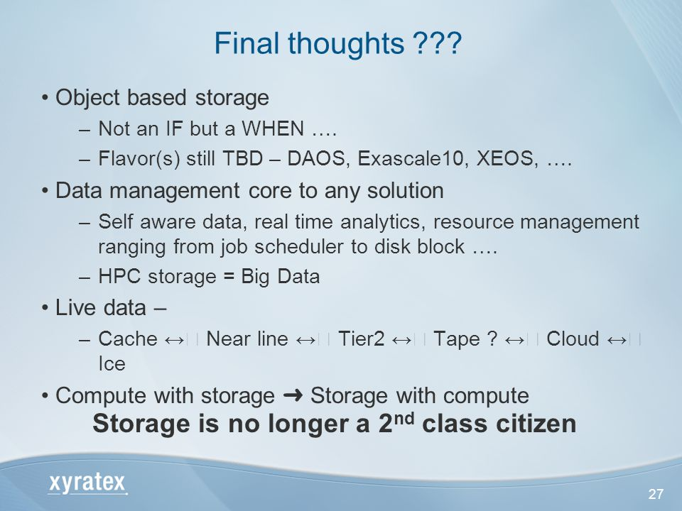 27 Object based storage –Not an IF but a WHEN …. –Flavor(s) still TBD – DAOS, Exascale10, XEOS, ….