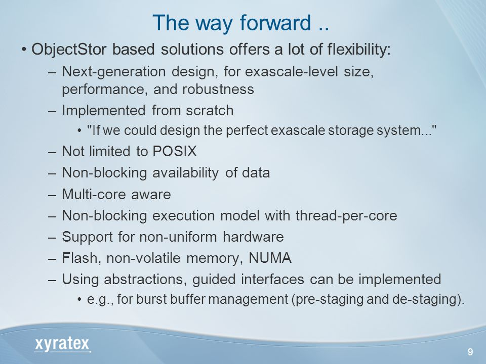 9 ObjectStor based solutions offers a lot of flexibility: –Next-generation design, for exascale-level size, performance, and robustness –Implemented from scratch If we could design the perfect exascale storage system... –Not limited to POSIX –Non-blocking availability of data –Multi-core aware –Non-blocking execution model with thread-per-core –Support for non-uniform hardware –Flash, non-volatile memory, NUMA –Using abstractions, guided interfaces can be implemented e.g., for burst buffer management (pre-staging and de-staging).