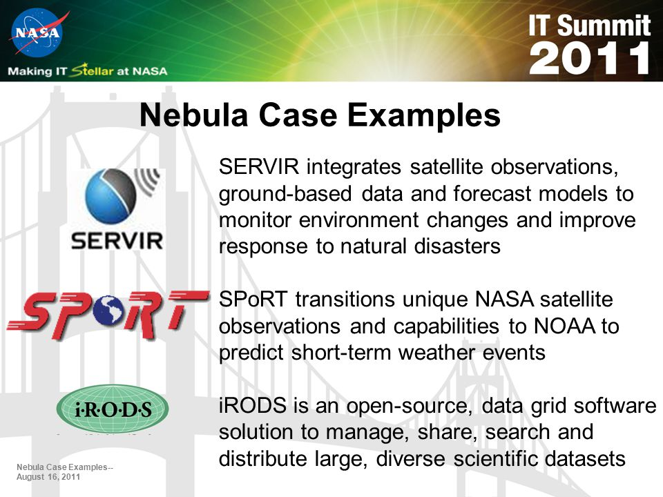 Nebula Case Examples Nebula Case Examples-- August 16, 2011 SERVIR integrates satellite observations, ground-based data and forecast models to monitor environment changes and improve response to natural disasters SPoRT transitions unique NASA satellite observations and capabilities to NOAA to predict short-term weather events iRODS is an open-source, data grid software solution to manage, share, search and distribute large, diverse scientific datasets