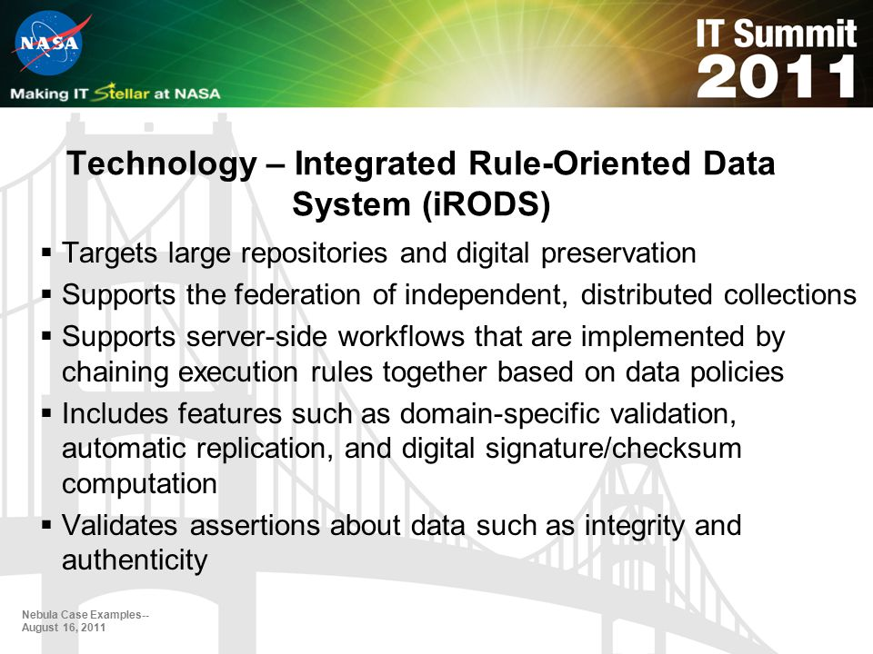 Technology – Integrated Rule-Oriented Data System (iRODS)  Targets large repositories and digital preservation  Supports the federation of independent, distributed collections  Supports server-side workflows that are implemented by chaining execution rules together based on data policies  Includes features such as domain-specific validation, automatic replication, and digital signature/checksum computation  Validates assertions about data such as integrity and authenticity Nebula Case Examples-- August 16, 2011