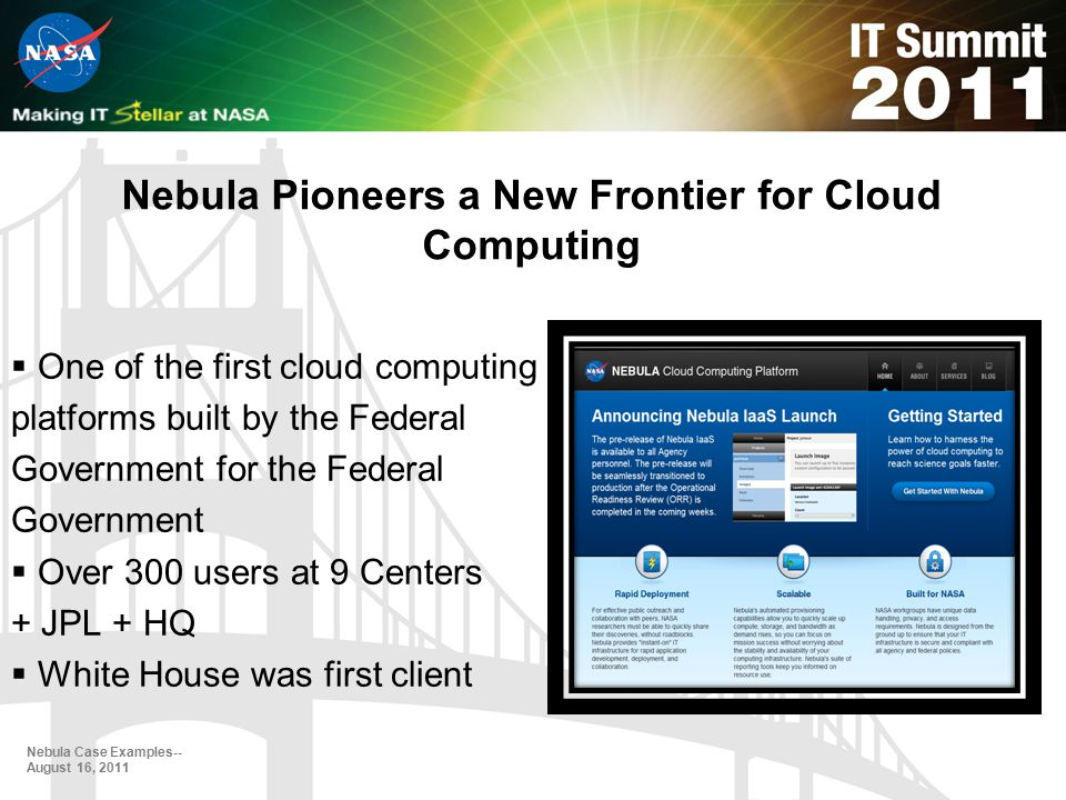 Nebula Pioneers a New Frontier for Cloud Computing  One of the first cloud computing platforms built by the Federal Government for the Federal Government  Over 300 users at 9 Centers + JPL + HQ  White House was first client Nebula Case Examples-- August 16, 2011