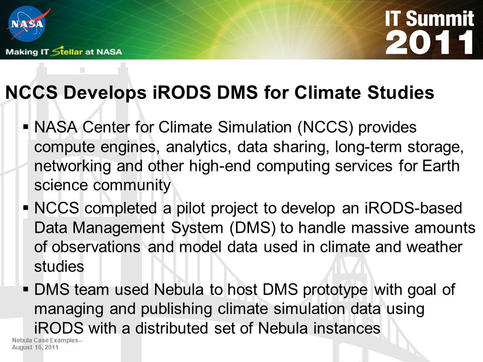 NCCS Develops iRODS DMS for Climate Studies  NASA Center for Climate Simulation (NCCS) provides compute engines, analytics, data sharing, long-term storage, networking and other high-end computing services for Earth science community  NCCS completed a pilot project to develop an iRODS-based Data Management System (DMS) to handle massive amounts of observations and model data used in climate and weather studies  DMS team used Nebula to host DMS prototype with goal of managing and publishing climate simulation data using iRODS with a distributed set of Nebula instances Nebula Case Examples-- August 16, 2011