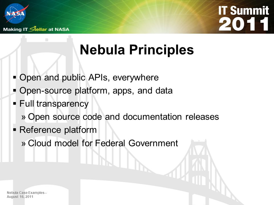 Nebula Principles Nebula Case Examples-- August 16, 2011  Open and public APIs, everywhere  Open-source platform, apps, and data  Full transparency »Open source code and documentation releases  Reference platform »Cloud model for Federal Government