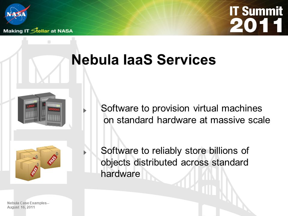 Nebula IaaS Services Nebula Case Examples-- August 16, 2011 Software to provision virtual machines on standard hardware at massive scale Software to reliably store billions of objects distributed across standard hardware