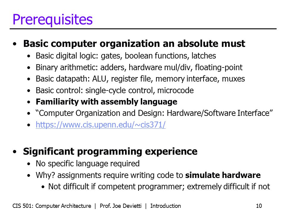 CIS 501: Computer Architecture | Prof. Joe Devietti | Introduction10 Prerequisites Basic computer organization an absolute must Basic digital logic: g