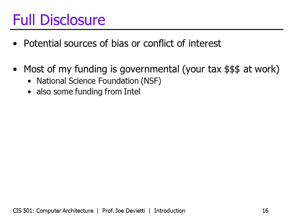 CIS 501: Computer Architecture | Prof. Joe Devietti | Introduction16 Full Disclosure Potential sources of bias or conflict of interest Most of my fund