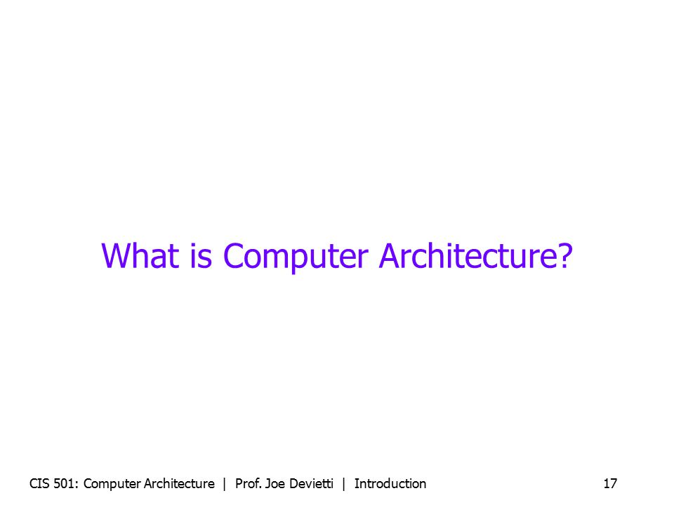 CIS 501: Computer Architecture | Prof. Joe Devietti | Introduction17 What is Computer Architecture?