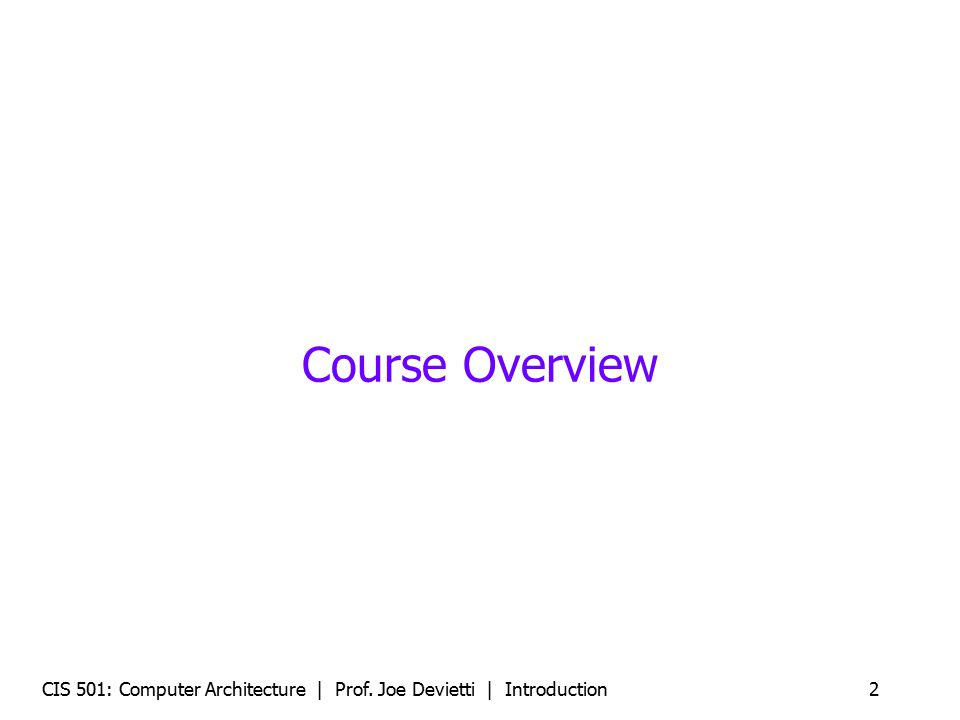 CIS 501: Computer Architecture | Prof. Joe Devietti | Introduction2 Course Overview