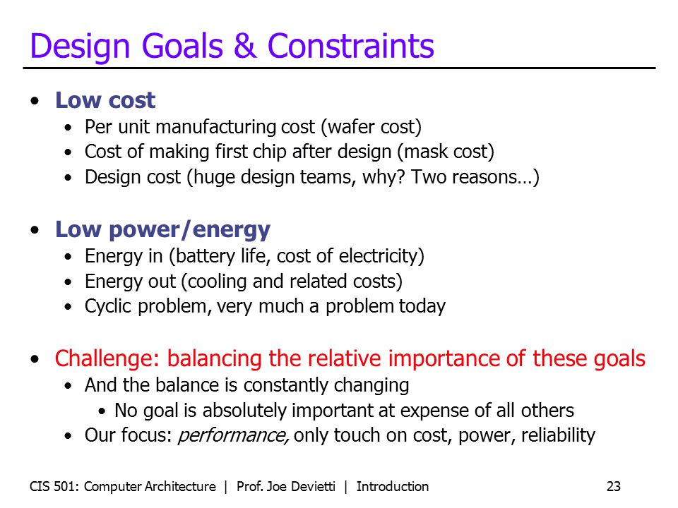 CIS 501: Computer Architecture | Prof. Joe Devietti | Introduction23 Design Goals & Constraints Low cost Per unit manufacturing cost (wafer cost) Cost