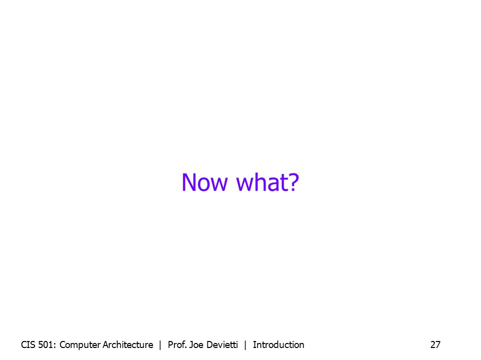 CIS 501: Computer Architecture | Prof. Joe Devietti | Introduction27 Now what?