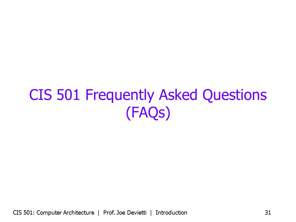 CIS 501: Computer Architecture | Prof. Joe Devietti | Introduction31 CIS 501 Frequently Asked Questions (FAQs)