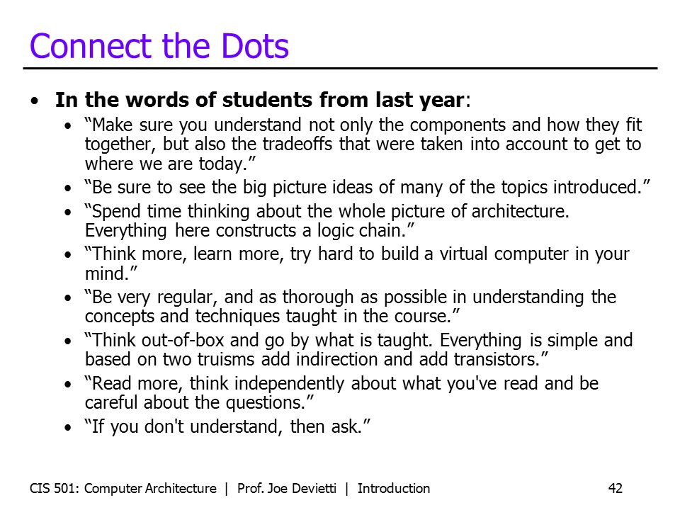 Connect the Dots In the words of students from last year: Make sure you understand not only the components and how they fit together, but also the tradeoffs that were taken into account to get to where we are today. Be sure to see the big picture ideas of many of the topics introduced. Spend time thinking about the whole picture of architecture.