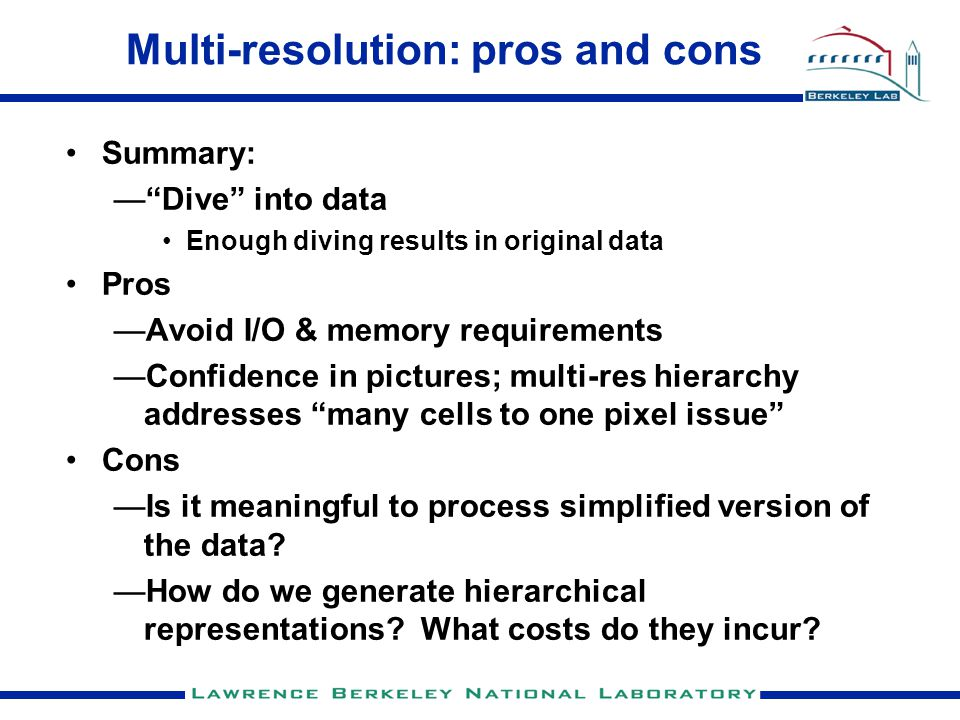 Multi-resolution: pros and cons Summary: — Dive into data Enough diving results in original data Pros —Avoid I/O & memory requirements —Confidence in pictures; multi-res hierarchy addresses many cells to one pixel issue Cons —Is it meaningful to process simplified version of the data.